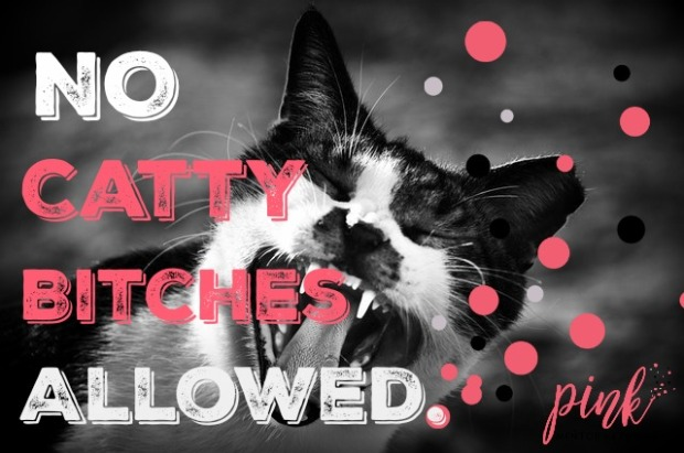 No catty bitches allowed.